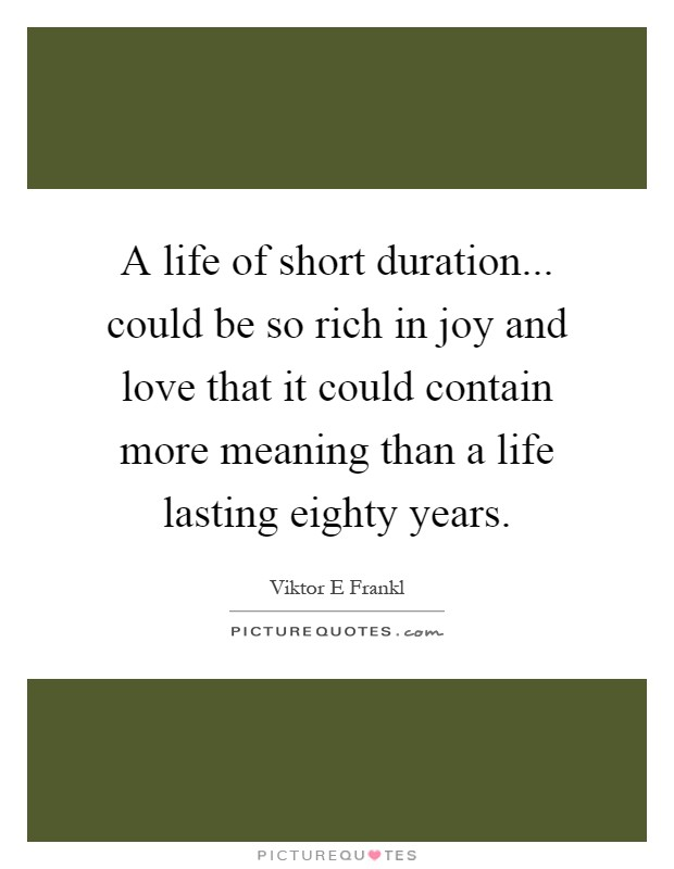 A life of short duration... could be so rich in joy and love that it could contain more meaning than a life lasting eighty years Picture Quote #1