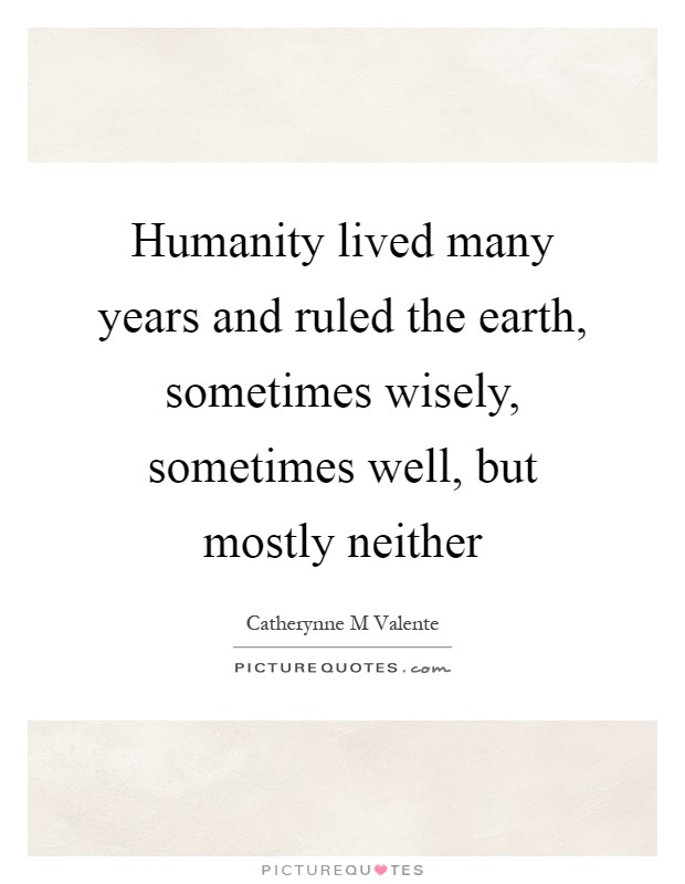 Humanity lived many years and ruled the earth, sometimes wisely, sometimes well, but mostly neither Picture Quote #1