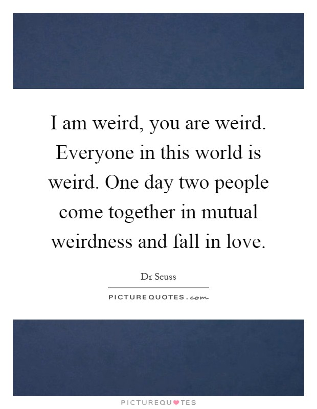 I am weird, you are weird. Everyone in this world is weird. One day two people come together in mutual weirdness and fall in love Picture Quote #1