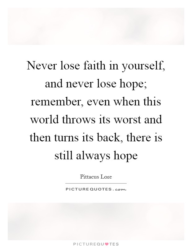 Never lose faith in yourself, and never lose hope; remember, even when this world throws its worst and then turns its back, there is still always hope Picture Quote #1