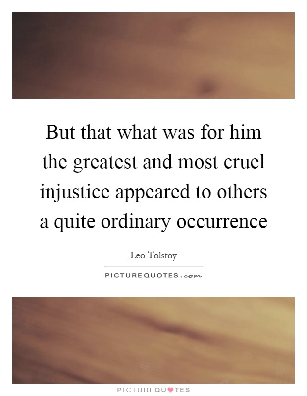 But that what was for him the greatest and most cruel injustice appeared to others a quite ordinary occurrence Picture Quote #1