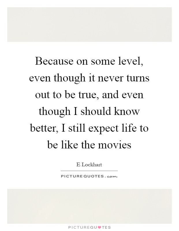 Because on some level, even though it never turns out to be true, and even though I should know better, I still expect life to be like the movies Picture Quote #1