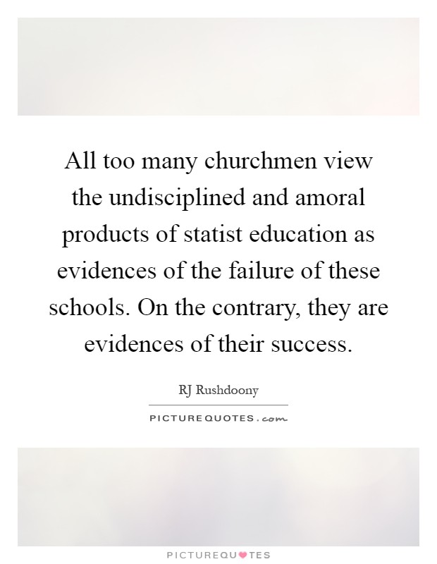All too many churchmen view the undisciplined and amoral products of statist education as evidences of the failure of these schools. On the contrary, they are evidences of their success Picture Quote #1