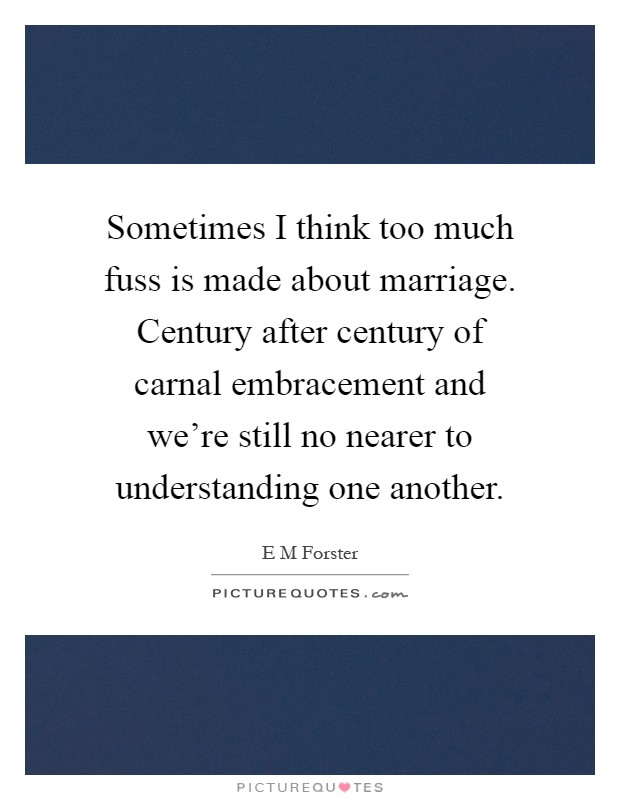 Sometimes I think too much fuss is made about marriage. Century after century of carnal embracement and we're still no nearer to understanding one another Picture Quote #1