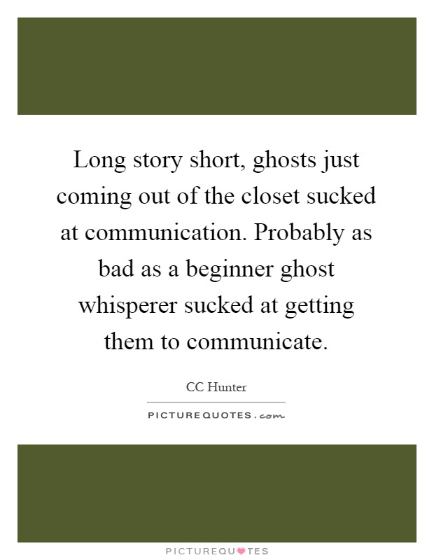 Long story short, ghosts just coming out of the closet sucked at communication. Probably as bad as a beginner ghost whisperer sucked at getting them to communicate Picture Quote #1