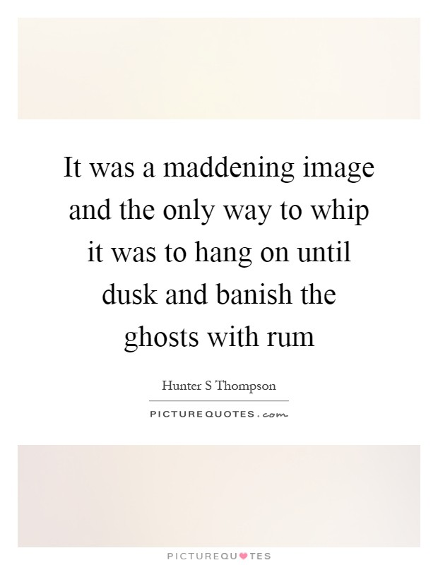It was a maddening image and the only way to whip it was to hang on until dusk and banish the ghosts with rum Picture Quote #1