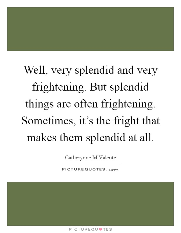 Well, very splendid and very frightening. But splendid things are often frightening. Sometimes, it's the fright that makes them splendid at all Picture Quote #1