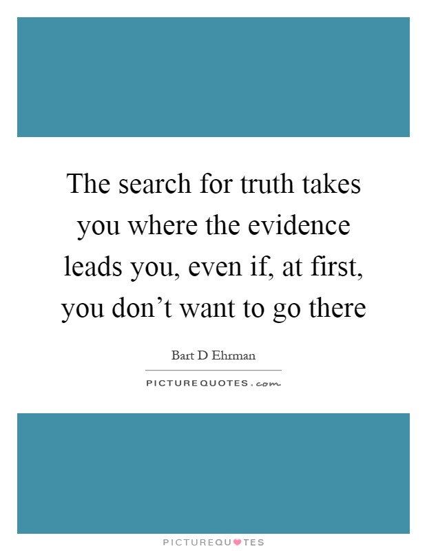 The search for truth takes you where the evidence leads you, even if, at first, you don't want to go there Picture Quote #1