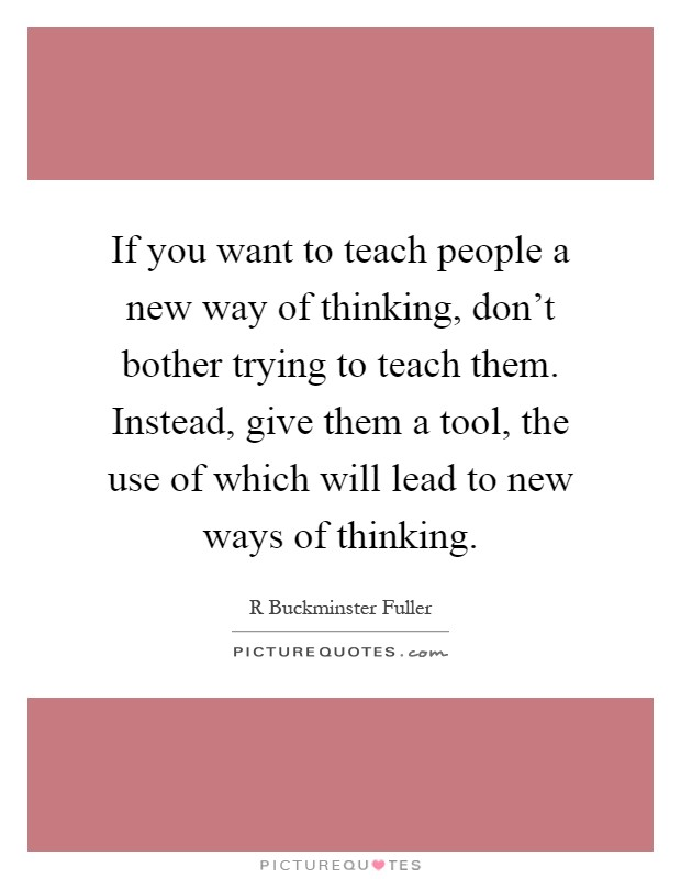 If you want to teach people a new way of thinking, don't bother trying to teach them. Instead, give them a tool, the use of which will lead to new ways of thinking Picture Quote #1