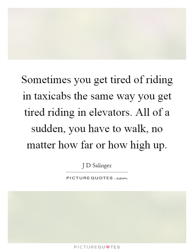 Sometimes you get tired of riding in taxicabs the same way you get tired riding in elevators. All of a sudden, you have to walk, no matter how far or how high up Picture Quote #1