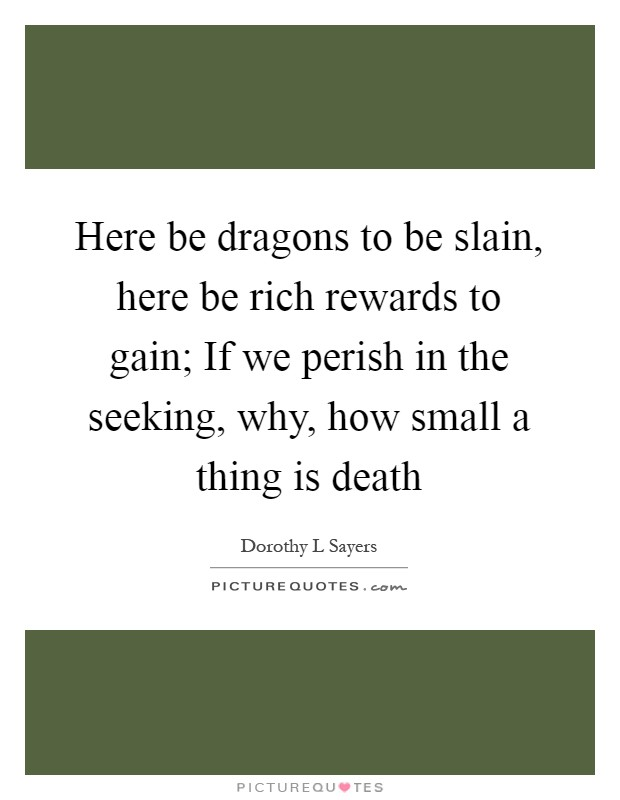Here be dragons to be slain, here be rich rewards to gain; If we perish in the seeking, why, how small a thing is death Picture Quote #1