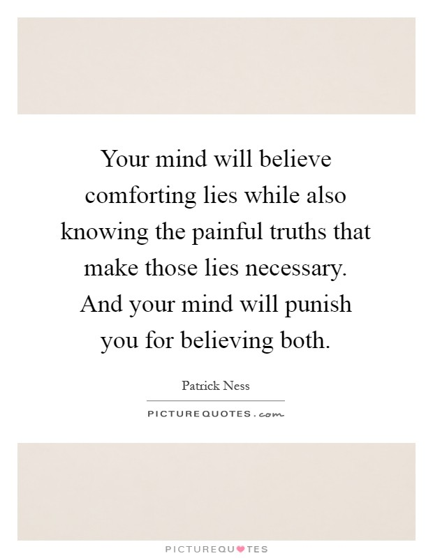 Your mind will believe comforting lies while also knowing the painful truths that make those lies necessary. And your mind will punish you for believing both Picture Quote #1