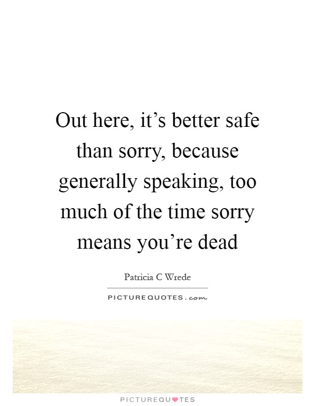it s better to be safe than sorry Did you ever do something to please your boss, colleague, teacher or parent and then give yourself a smack on the head for not doing what you really wanted to do.