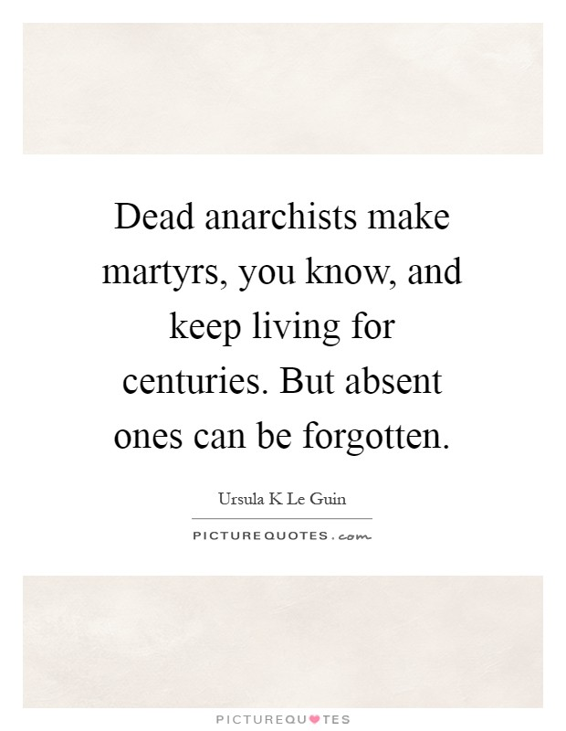 Dead anarchists make martyrs, you know, and keep living for centuries. But absent ones can be forgotten Picture Quote #1