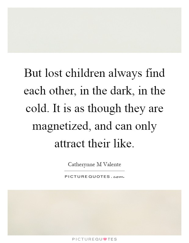 But lost children always find each other, in the dark, in the cold. It is as though they are magnetized, and can only attract their like Picture Quote #1