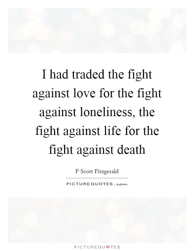 I had traded the fight against love for the fight against loneliness, the fight against life for the fight against death Picture Quote #1