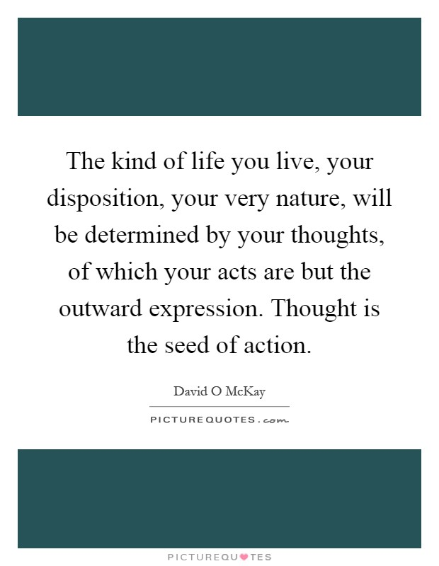 The kind of life you live, your disposition, your very nature, will be determined by your thoughts, of which your acts are but the outward expression. Thought is the seed of action Picture Quote #1