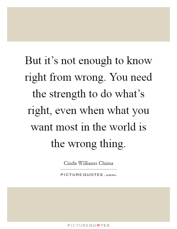 But it's not enough to know right from wrong. You need the strength to do what's right, even when what you want most in the world is the wrong thing Picture Quote #1