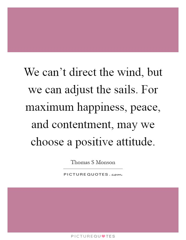 We can't direct the wind, but we can adjust the sails. For maximum happiness, peace, and contentment, may we choose a positive attitude Picture Quote #1