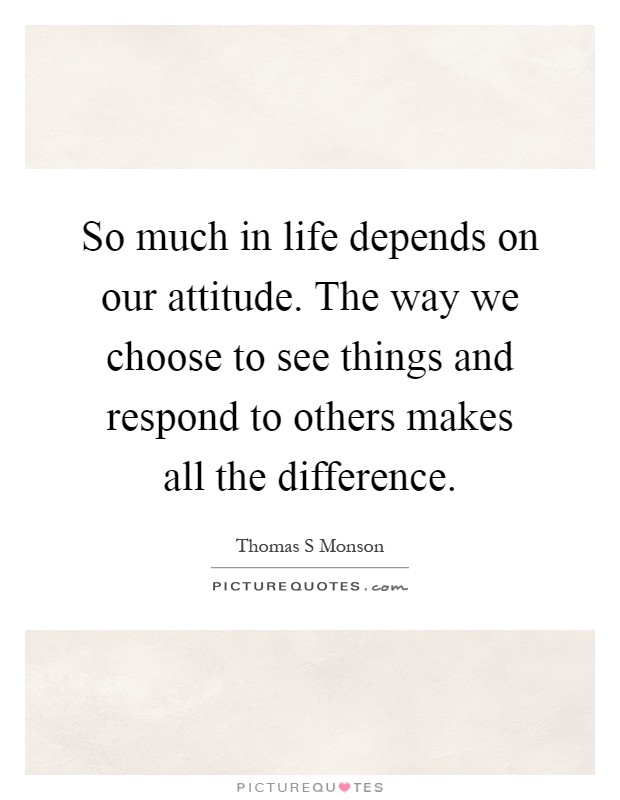 So much in life depends on our attitude. The way we choose to see things and respond to others makes all the difference Picture Quote #1