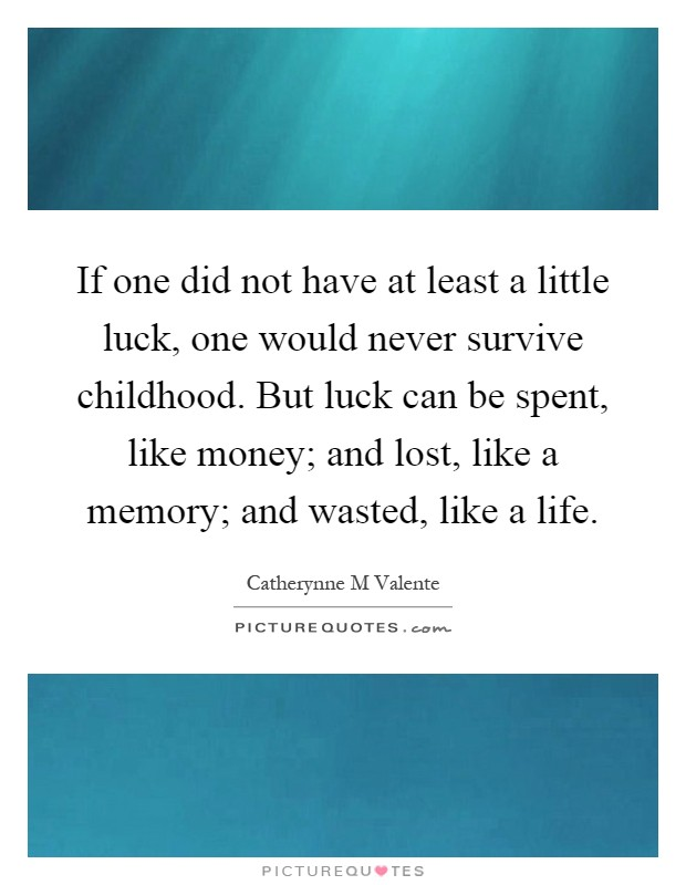 If one did not have at least a little luck, one would never survive childhood. But luck can be spent, like money; and lost, like a memory; and wasted, like a life Picture Quote #1