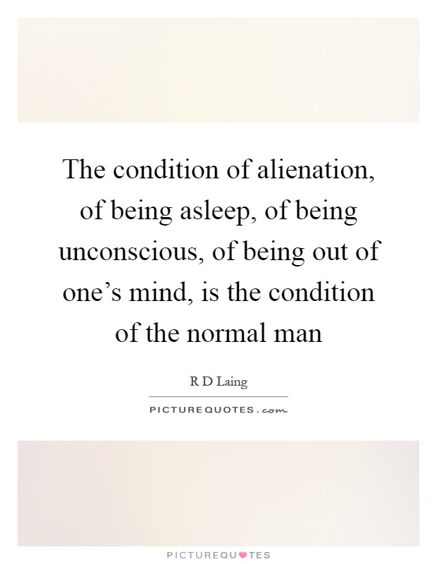 The condition of alienation, of being asleep, of being unconscious, of being out of one's mind, is the condition of the normal man Picture Quote #1
