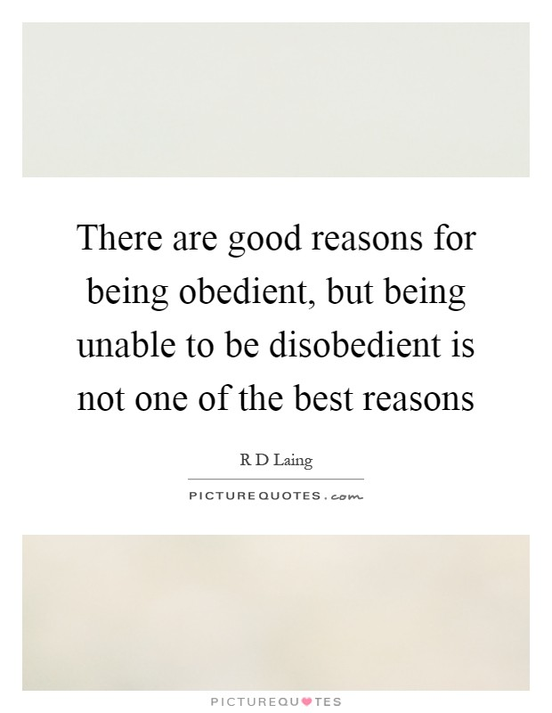 There are good reasons for being obedient, but being unable to be disobedient is not one of the best reasons Picture Quote #1