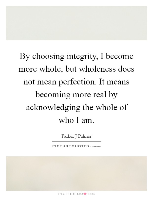 By choosing integrity, I become more whole, but wholeness does not mean perfection. It means becoming more real by acknowledging the whole of who I am Picture Quote #1