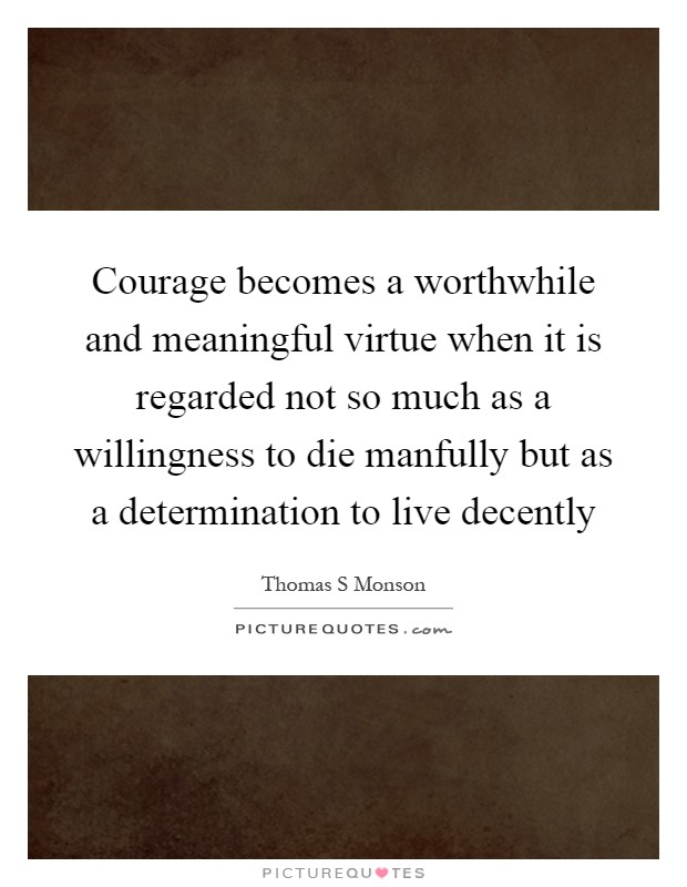Courage becomes a worthwhile and meaningful virtue when it is regarded not so much as a willingness to die manfully but as a determination to live decently Picture Quote #1