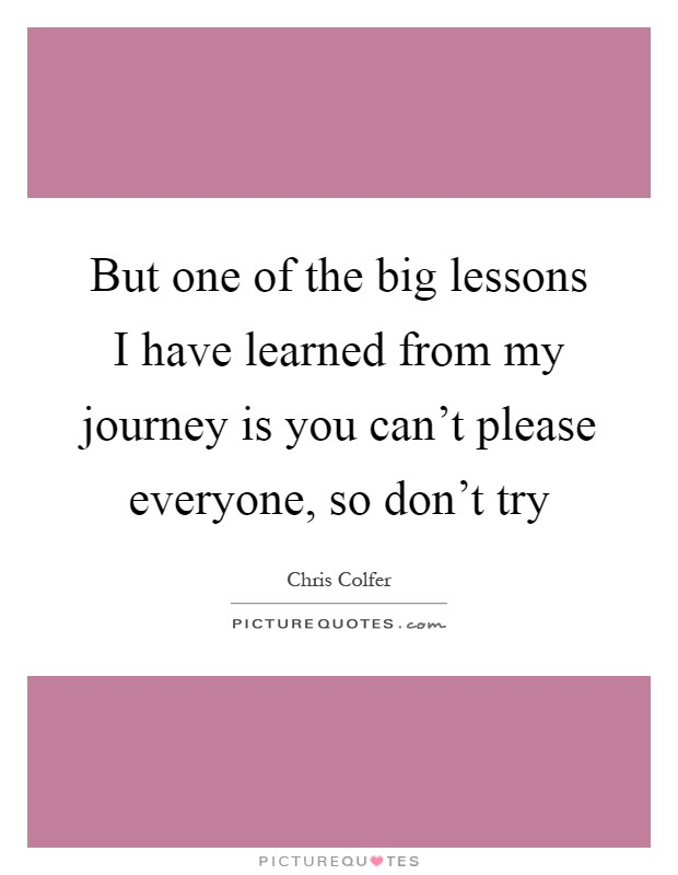 But one of the big lessons I have learned from my journey is you can't please everyone, so don't try Picture Quote #1
