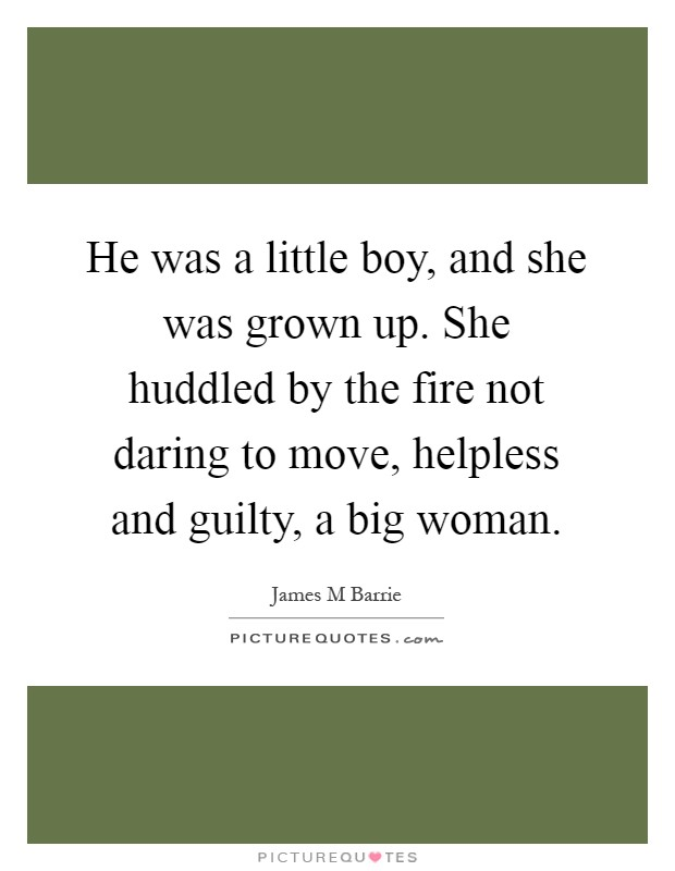 He was a little boy, and she was grown up. She huddled by the fire not daring to move, helpless and guilty, a big woman Picture Quote #1