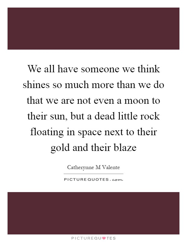 We all have someone we think shines so much more than we do that we are not even a moon to their sun, but a dead little rock floating in space next to their gold and their blaze Picture Quote #1