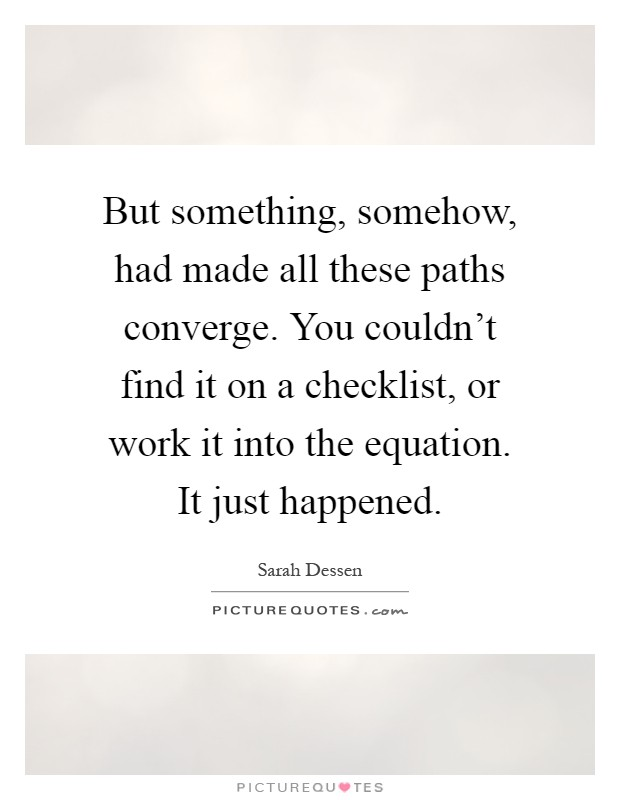 But something, somehow, had made all these paths converge. You couldn't find it on a checklist, or work it into the equation. It just happened Picture Quote #1