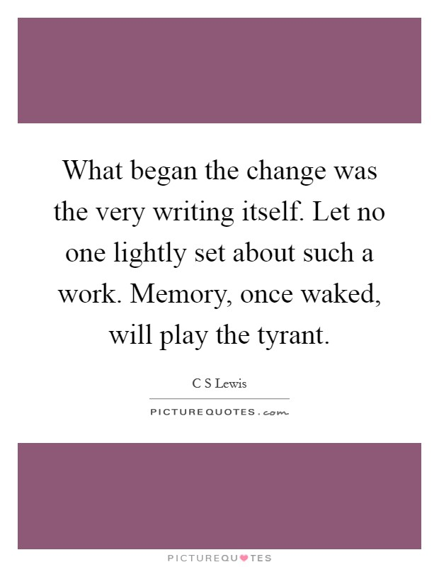 What began the change was the very writing itself. Let no one lightly set about such a work. Memory, once waked, will play the tyrant Picture Quote #1