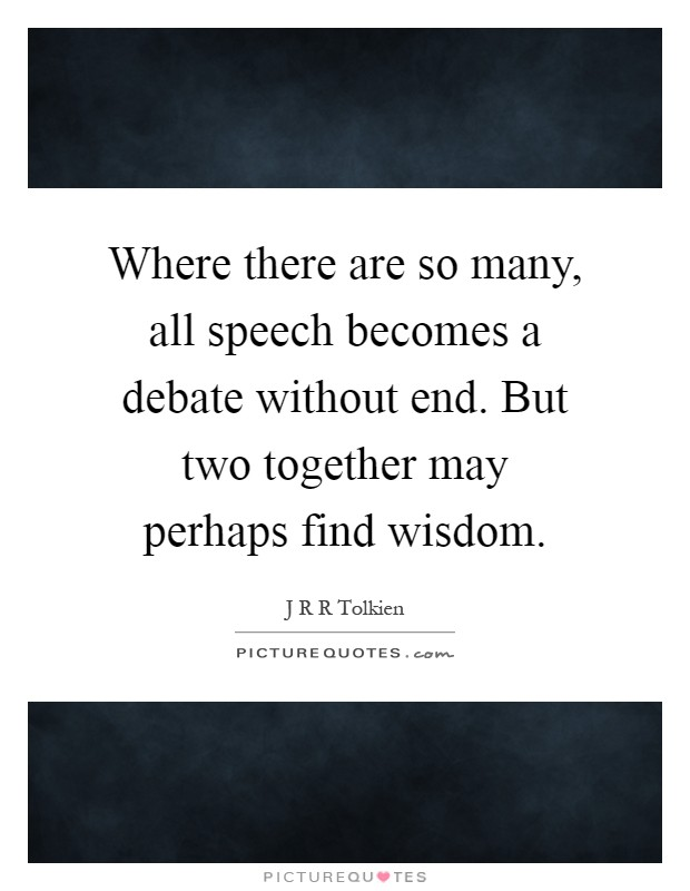 Where there are so many, all speech becomes a debate without end. But two together may perhaps find wisdom Picture Quote #1