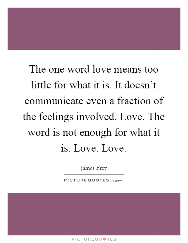 The one word love means too little for what it is. It doesn't communicate even a fraction of the feelings involved. Love. The word is not enough for what it is. Love. Love Picture Quote #1
