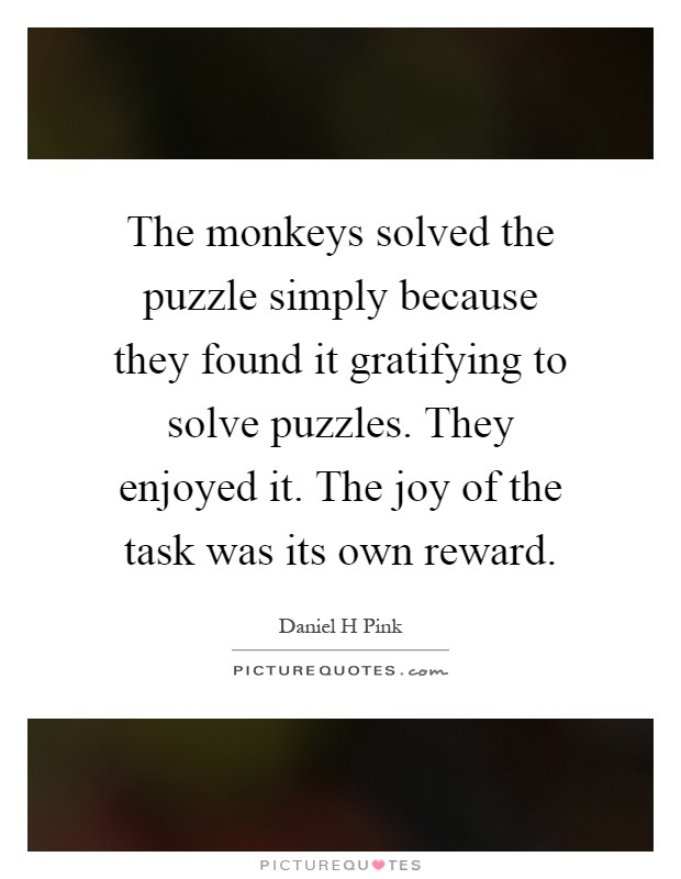 The monkeys solved the puzzle simply because they found it gratifying to solve puzzles. They enjoyed it. The joy of the task was its own reward Picture Quote #1