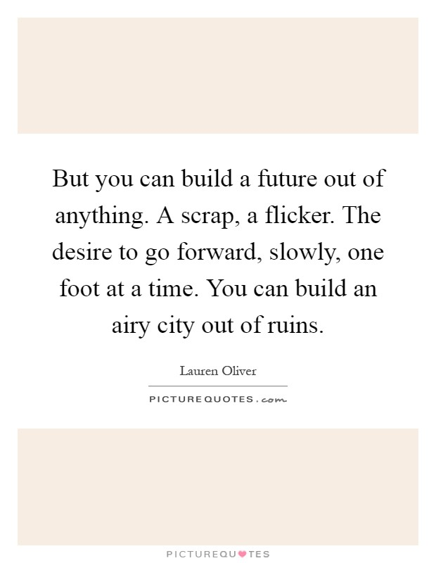 But you can build a future out of anything. A scrap, a flicker. The desire to go forward, slowly, one foot at a time. You can build an airy city out of ruins Picture Quote #1