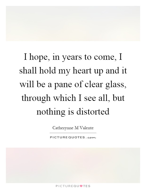 I hope, in years to come, I shall hold my heart up and it will be a pane of clear glass, through which I see all, but nothing is distorted Picture Quote #1