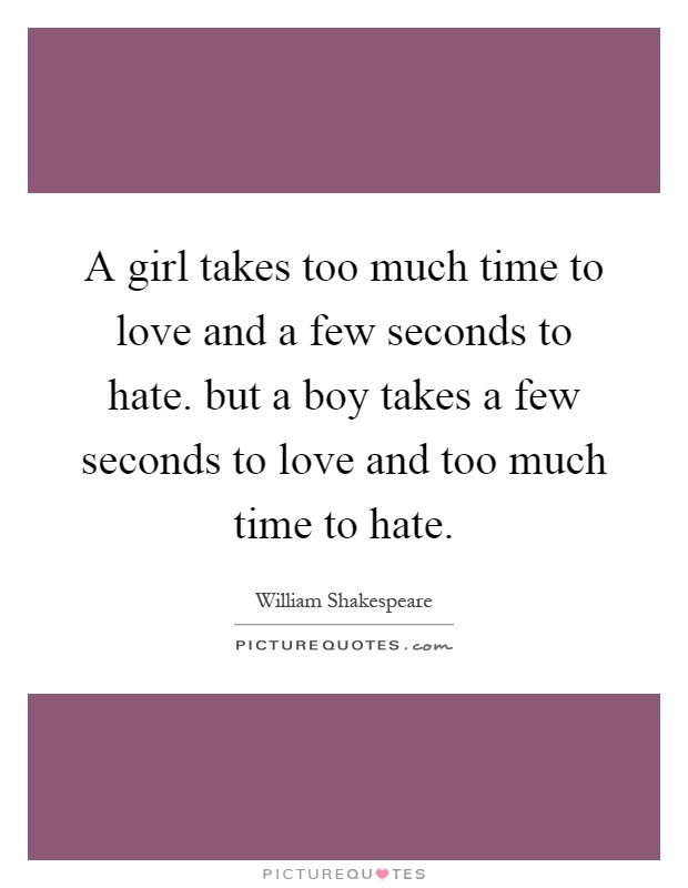 A girl takes too much time to love and a few seconds to hate. but a boy takes a few seconds to love and too much time to hate Picture Quote #1