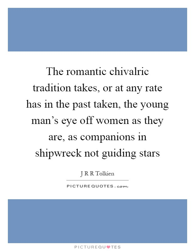 The romantic chivalric tradition takes, or at any rate has in the past taken, the young man's eye off women as they are, as companions in shipwreck not guiding stars Picture Quote #1