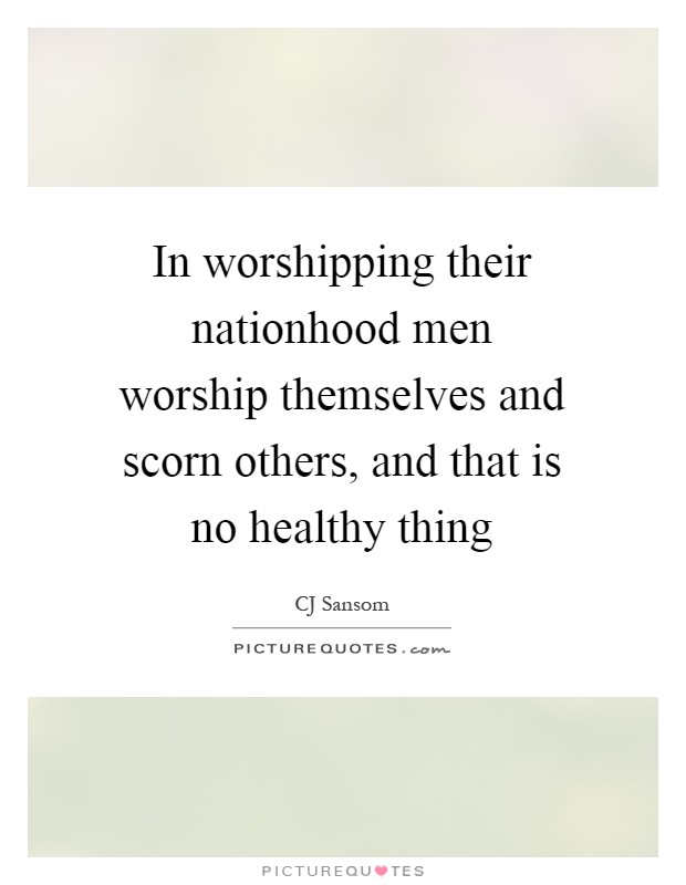 In worshipping their nationhood men worship themselves and scorn others, and that is no healthy thing Picture Quote #1