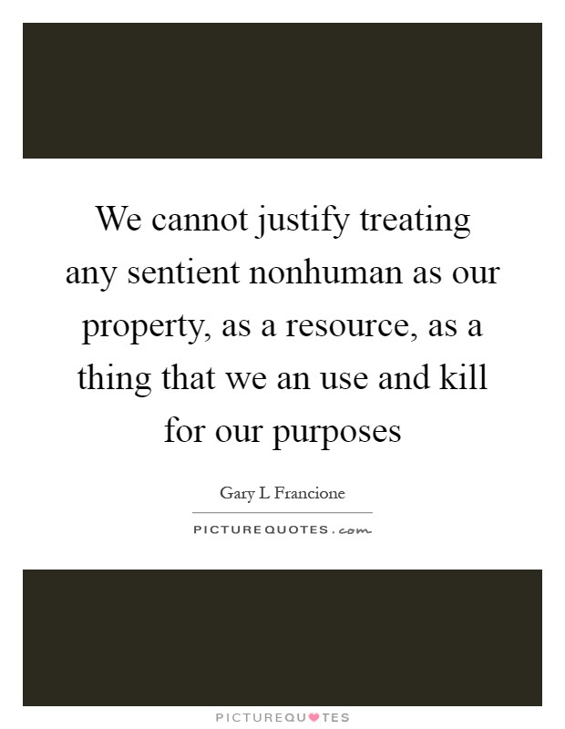 We cannot justify treating any sentient nonhuman as our property, as a resource, as a thing that we an use and kill for our purposes Picture Quote #1