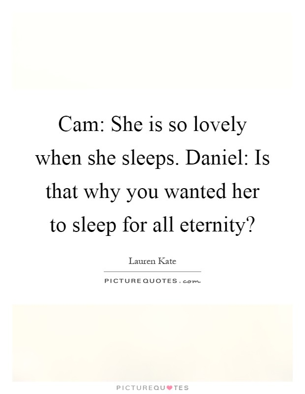 Cam: She is so lovely when she sleeps. Daniel: Is that why you wanted her to sleep for all eternity? Picture Quote #1