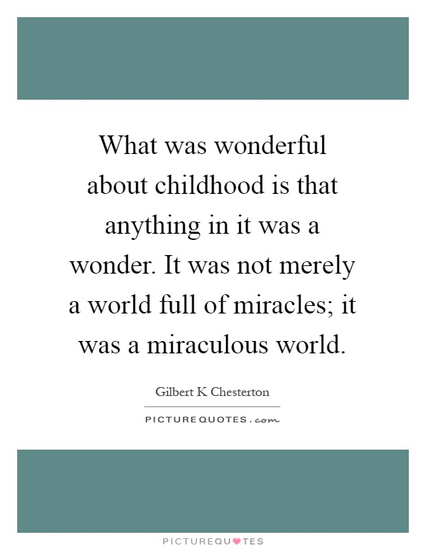 What was wonderful about childhood is that anything in it was a wonder. It was not merely a world full of miracles; it was a miraculous world Picture Quote #1