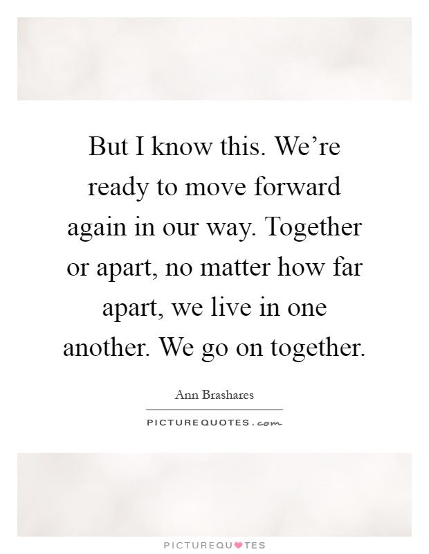 But I know this. We're ready to move forward again in our way. Together or apart, no matter how far apart, we live in one another. We go on together Picture Quote #1