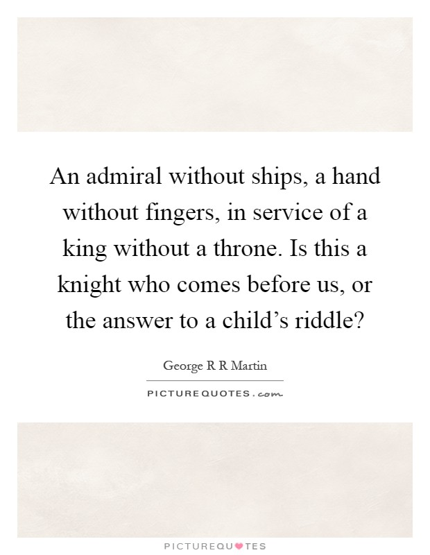 An admiral without ships, a hand without fingers, in service of a king without a throne. Is this a knight who comes before us, or the answer to a child's riddle? Picture Quote #1
