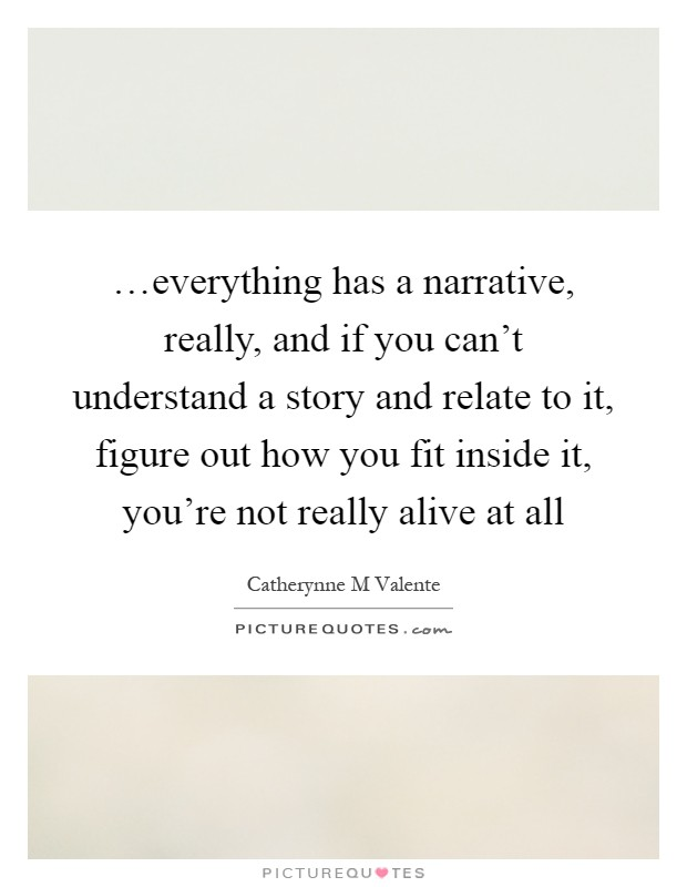 …everything has a narrative, really, and if you can't understand a story and relate to it, figure out how you fit inside it, you're not really alive at all Picture Quote #1