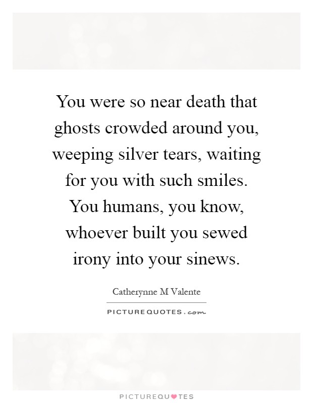 You were so near death that ghosts crowded around you, weeping silver tears, waiting for you with such smiles. You humans, you know, whoever built you sewed irony into your sinews Picture Quote #1