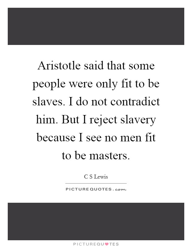 Aristotle said that some people were only fit to be slaves. I do not contradict him. But I reject slavery because I see no men fit to be masters Picture Quote #1